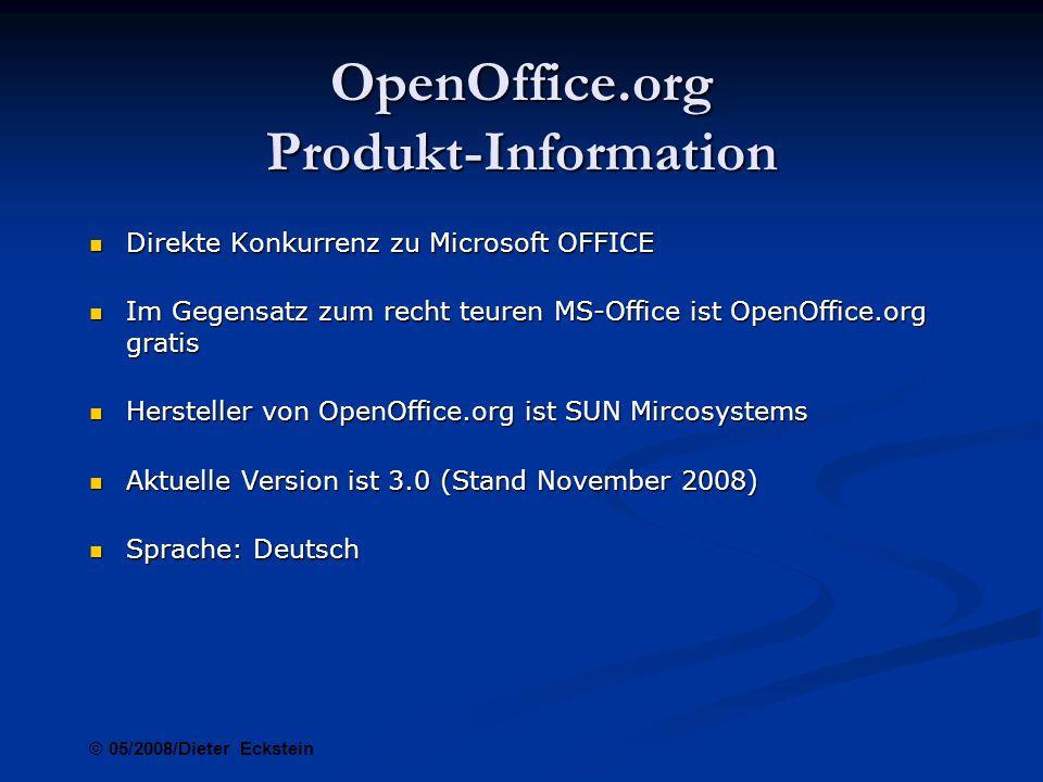 OpenOffice.org Produkt-Information Direkte Konkurrenz zu Microsoft OFFICE Direkte Konkurrenz zu Microsoft OFFICE Im Gegensatz zum recht teuren MS-Office ist OpenOffice.org gratis Im Gegensatz zum recht teuren MS-Office ist OpenOffice.org gratis Hersteller von OpenOffice.org ist SUN Mircosystems Hersteller von OpenOffice.org ist SUN Mircosystems Aktuelle Version ist 3.0 (Stand November 2008) Aktuelle Version ist 3.0 (Stand November 2008) Sprache: Deutsch Sprache: Deutsch © 05/2008/Dieter Eckstein