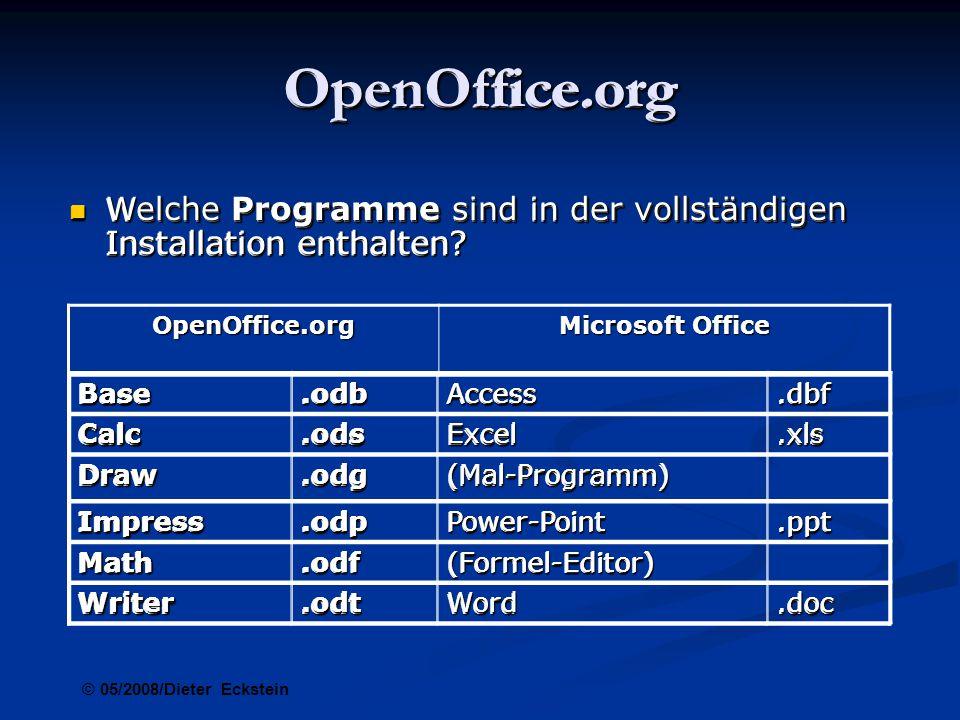 OpenOffice.org Microsoft Windows Microsoft Windows Windows 98, Windows ME, Windows 2000 (Service Pack 2 oder höher), Windows XP, Windows 2003, Windows Vista (erweiterte Vista-Unterstützung ab Version 2.2) Windows 98, Windows ME, Windows 2000 (Service Pack 2 oder höher), Windows XP, Windows 2003, Windows Vista (erweiterte Vista-Unterstützung ab Version 2.2) 128 MByte RAM 128 MByte RAM System-Anforderungen System-Anforderungen 500 MByte freier Speicherplatz auf der Festplatte 500 MByte freier Speicherplatz auf der Festplatte Bildschirmauflösung 800 x 600 oder höher mit mindestens 256 Farben Bildschirmauflösung 800 x 600 oder höher mit mindestens 256 Farben © 05/2008/Dieter Eckstein