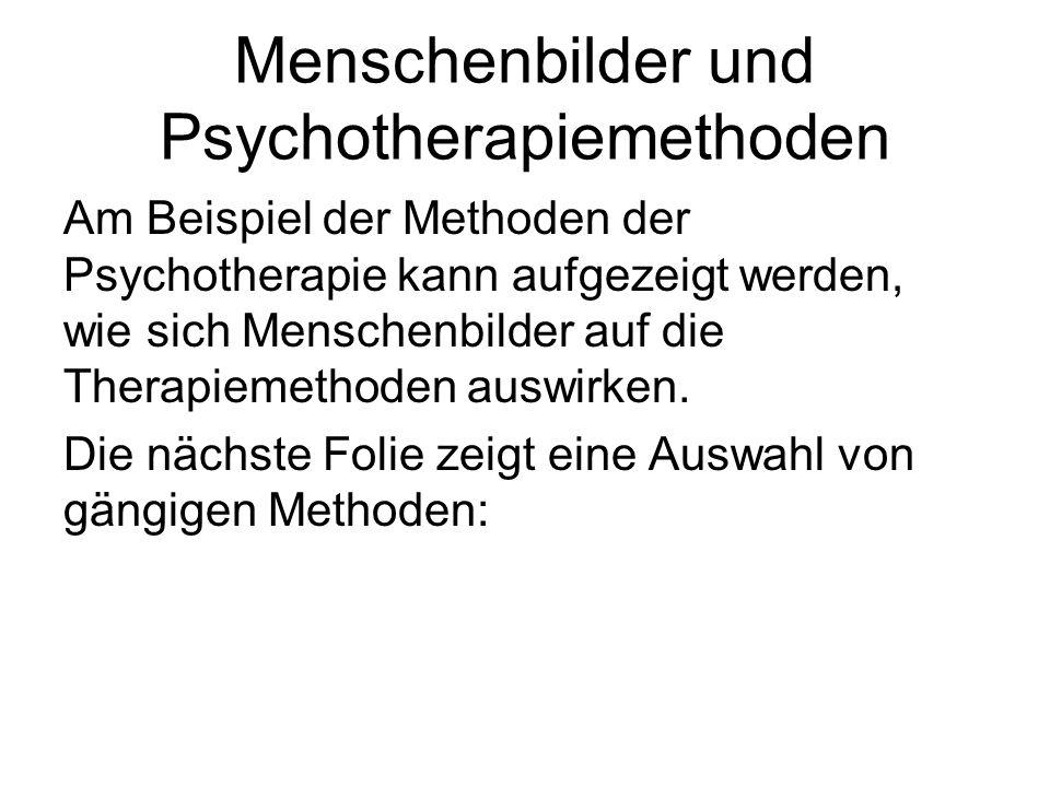 Menschenbilder und Psychotherapiemethoden Am Beispiel der Methoden der Psychotherapie kann aufgezeigt werden, wie sich Menschenbilder auf die Therapie