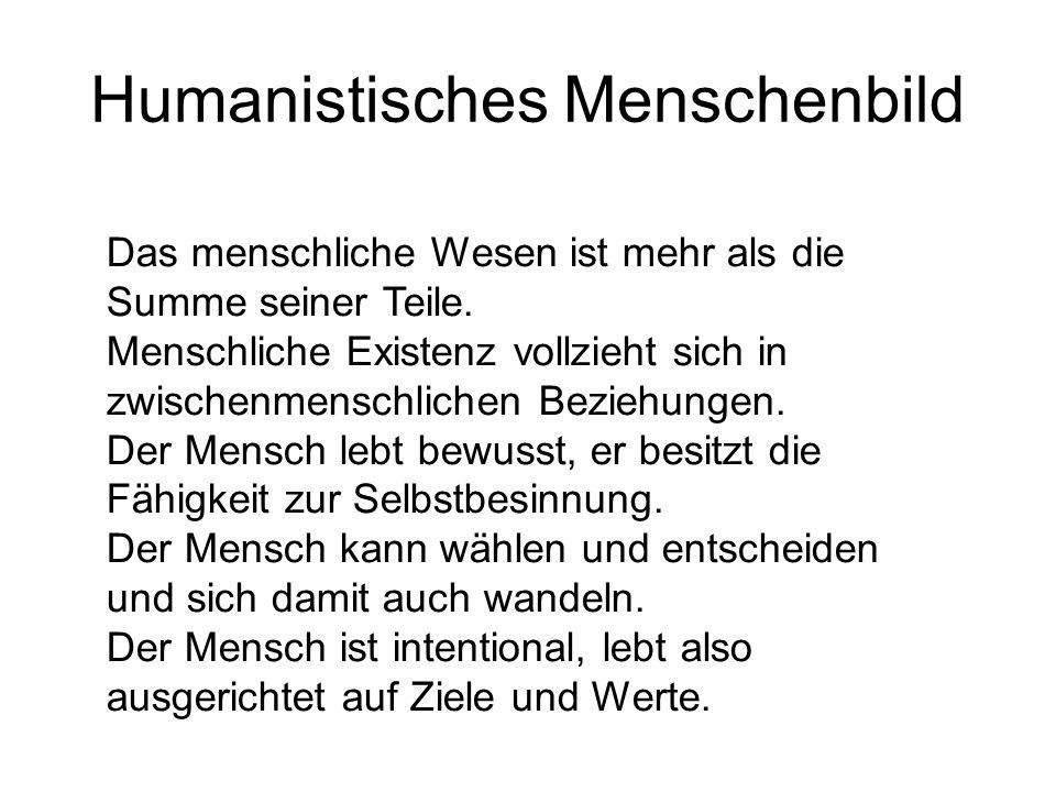 Humanistisches Menschenbild Das menschliche Wesen ist mehr als die Summe seiner Teile. Menschliche Existenz vollzieht sich in zwischenmenschlichen Bez