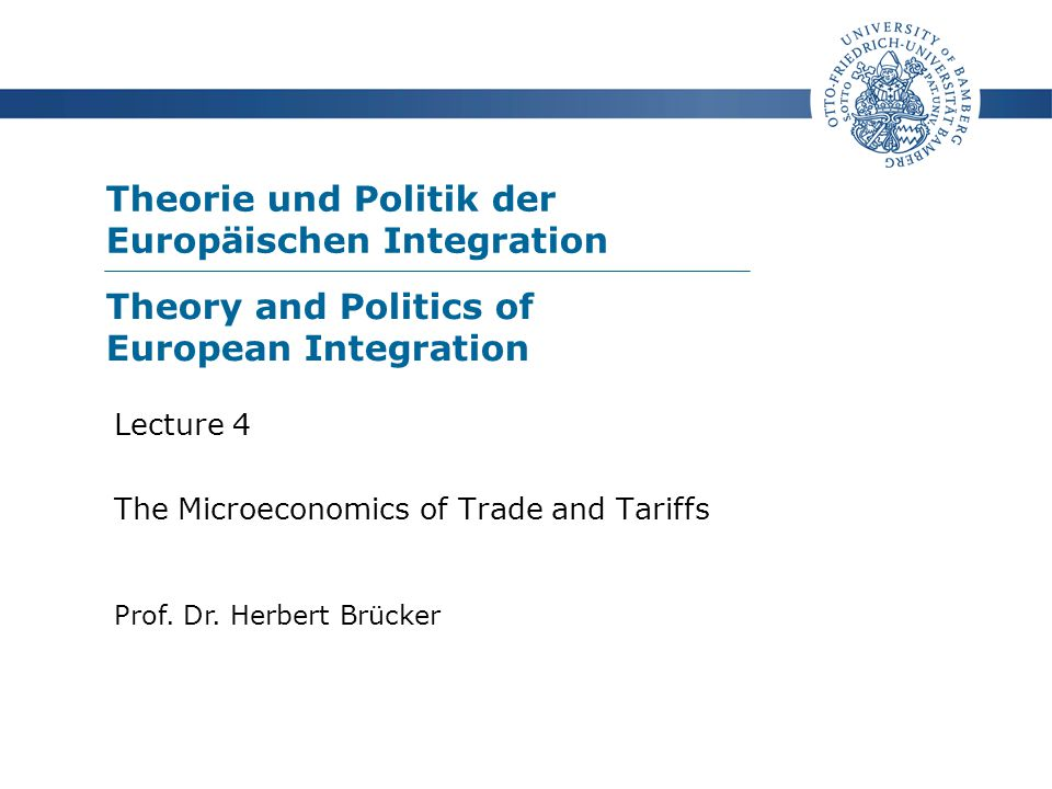 Theorie und Politik der Europäischen Integration Prof. Dr. Herbert Brücker Lecture 4 The Microeconomics of Trade and Tariffs Theory and Politics of Eu