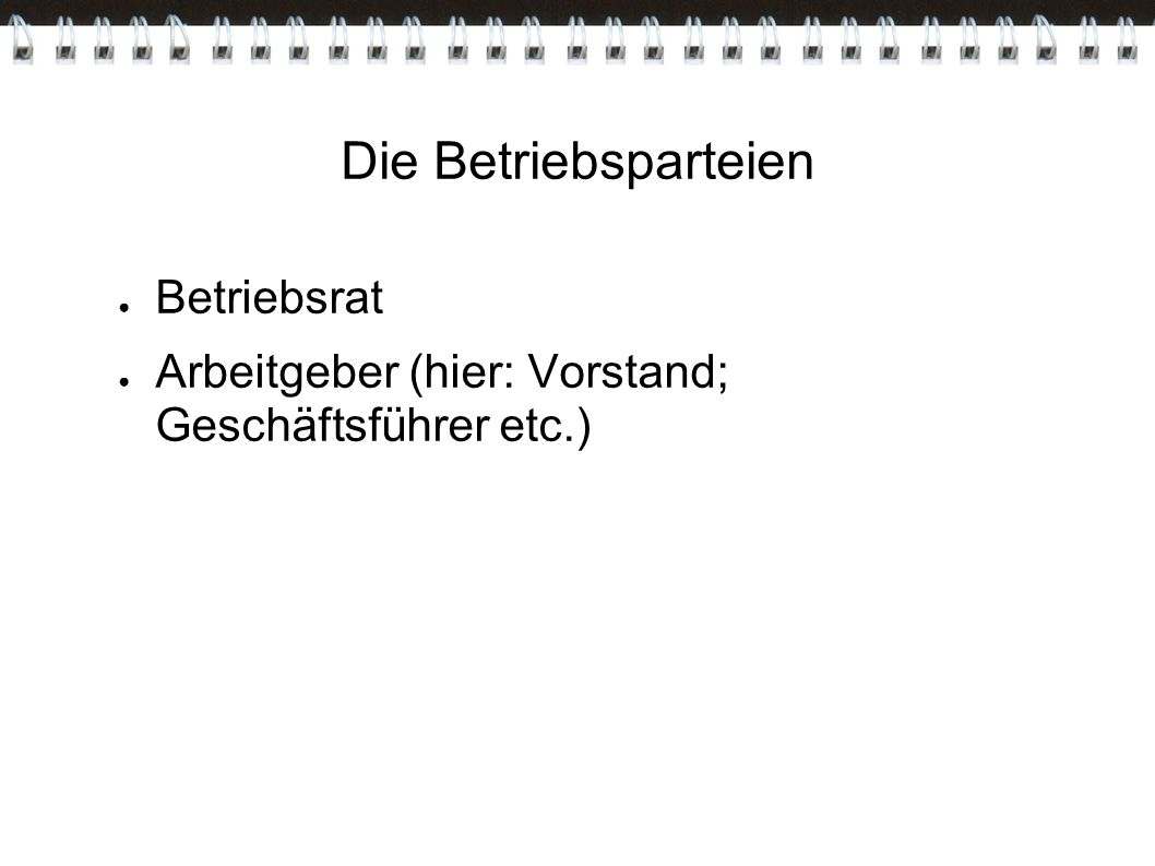 Die Betriebsparteien ● Betriebsrat ● Arbeitgeber (hier: Vorstand; Geschäftsführer etc.)