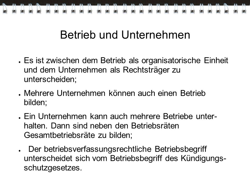 Betrieb und Unternehmen ● Es ist zwischen dem Betrieb als organisatorische Einheit und dem Unternehmen als Rechtsträger zu unterscheiden; ● Mehrere Un