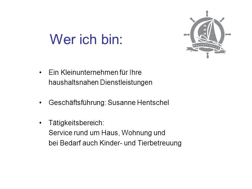 Wer ich bin: Ein Kleinunternehmen für Ihre haushaltsnahen Dienstleistungen Geschäftsführung: Susanne Hentschel Tätigkeitsbereich: Service rund um Haus