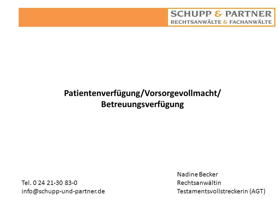 Patientenverfügung/Vorsorgevollmacht/ Betreuungsverfügung Nadine Becker Rechtsanwältin Testamentsvollstreckerin (AGT) Tel. 0 24 21-30 83-0 info@schupp