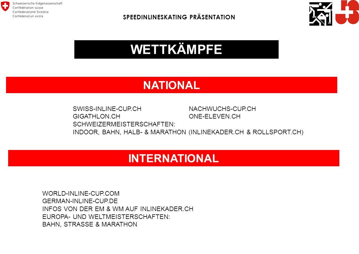 WETTKÄMPFE NATIONAL INTERNATIONAL SWISS-INLINE-CUP.CHNACHWUCHS-CUP.CH GIGATHLON.CHONE-ELEVEN.CH SCHWEIZERMEISTERSCHAFTEN: INDOOR, BAHN, HALB- & MARATHON (INLINEKADER.CH & ROLLSPORT.CH) WORLD-INLINE-CUP.COM GERMAN-INLINE-CUP.DE INFOS VON DER EM & WM AUF INLINEKADER.CH EUROPA- UND WELTMEISTERSCHAFTEN: BAHN, STRASSE & MARATHON SPEEDINLINESKATING PRÄSENTATION