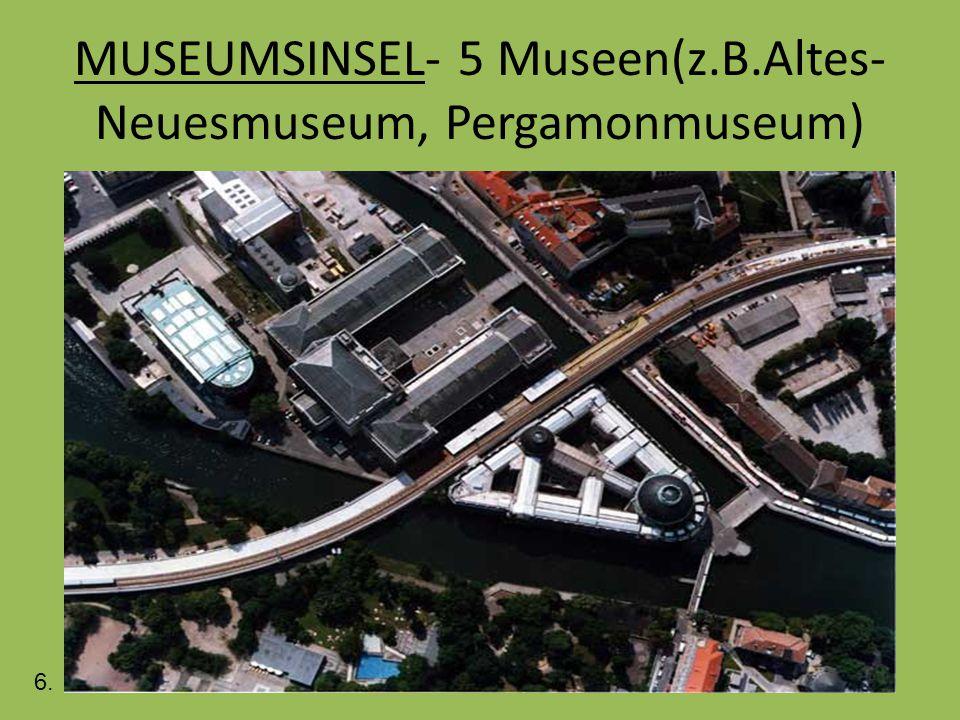MUSEUMSINSEL- 5 Museen(z.B.Altes- Neuesmuseum, Pergamonmuseum) 6.