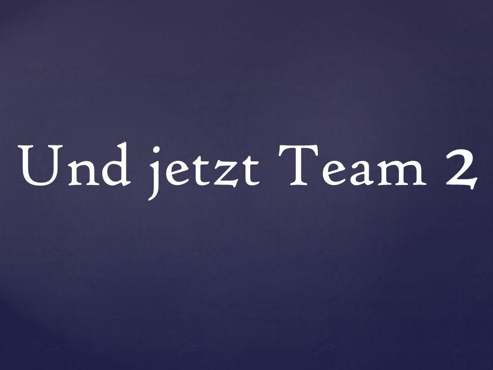 Und jetzt Team 2