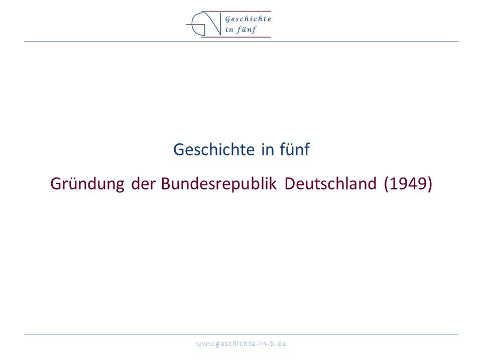 www.geschichte-in-5.de Geschichte in fünf Gründung der Bundesrepublik Deutschland (1949)