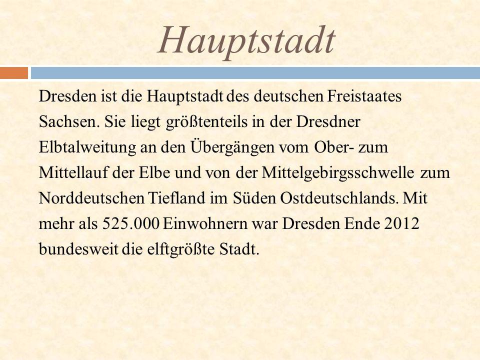 Hauptstadt Dresden ist die Hauptstadt des deutschen Freistaates Sachsen. Sie liegt größtenteils in der Dresdner Elbtalweitung an den Übergängen vom Ob