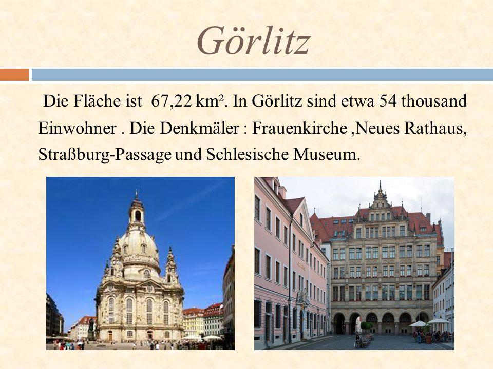 Die Fläche ist 67,22 km². In Görlitz sind etwa 54 thousand Einwohner. Die Denkmäler : Frauenkirche,Neues Rathaus, Straßburg-Passage und Schlesische Mu