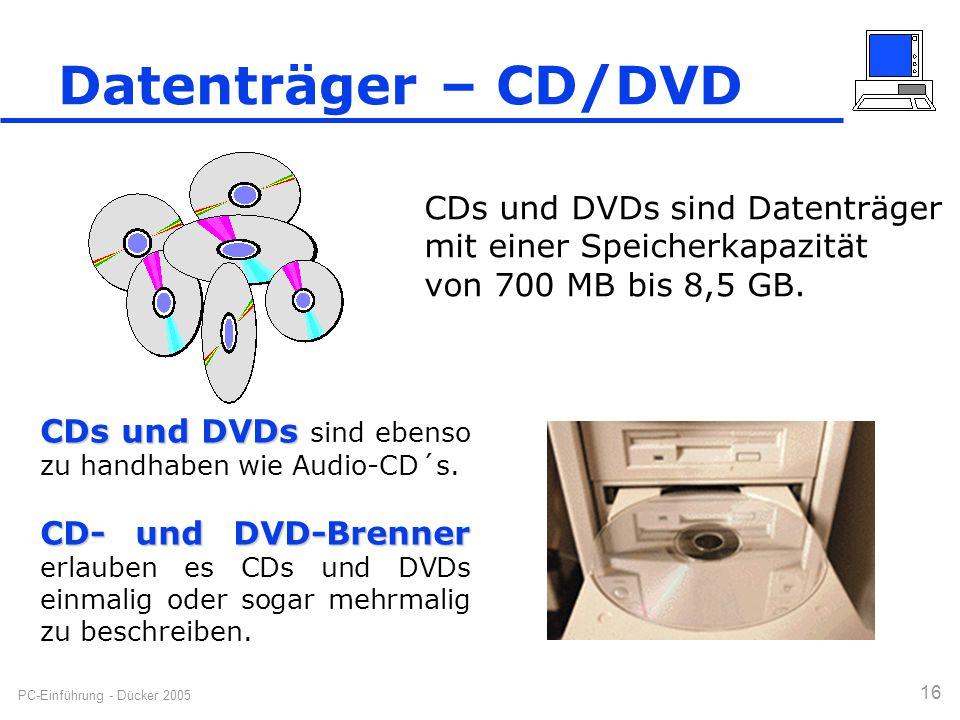 PC-Einführung - Dücker 2005 16 Datenträger – CD/DVD CDs und DVDs sind Datenträger mit einer Speicherkapazität von 700 MB bis 8,5 GB. CDs und DVDs CDs