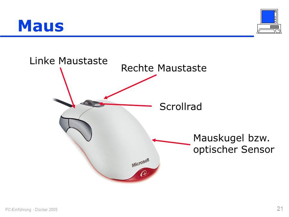PC-Einführung - Dücker 2005 21 Maus Linke Maustaste Rechte Maustaste Scrollrad Mauskugel bzw. optischer Sensor