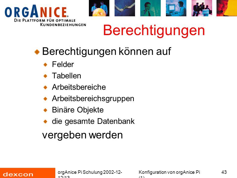 orgAnice Pi Schulung 2002-12- 12/13 Konfiguration von orgAnice Pi (1) 43 Berechtigungen Berechtigungen können auf Felder Tabellen Arbeitsbereiche Arbeitsbereichsgruppen Binäre Objekte die gesamte Datenbank vergeben werden