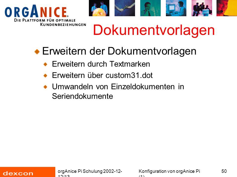 orgAnice Pi Schulung 2002-12- 12/13 Konfiguration von orgAnice Pi (1) 50 Dokumentvorlagen Erweitern der Dokumentvorlagen Erweitern durch Textmarken Erweitern über custom31.dot Umwandeln von Einzeldokumenten in Seriendokumente