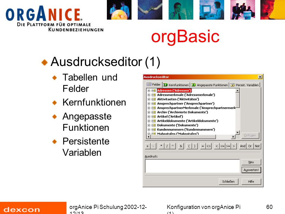 orgAnice Pi Schulung 2002-12- 12/13 Konfiguration von orgAnice Pi (1) 60 orgBasic Ausdruckseditor (1) Tabellen und Felder Kernfunktionen Angepasste Funktionen Persistente Variablen