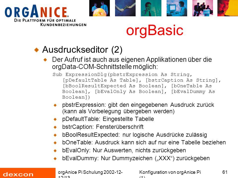 """orgAnice Pi Schulung 2002-12- 12/13 Konfiguration von orgAnice Pi (1) 61 orgBasic Ausdruckseditor (2) Der Aufruf ist auch aus eigenen Applikationen über die orgData-COM-Schnittstelle möglich: Sub ExpressionDlg(pbstrExpression As String, [pDefaultTable As Table], [bstrCaption As String], [bBoolResultExpected As Boolean], [bOneTable As Boolean], [bEvalOnly As Boolean], [bEvalDummy As Boolean]) pbstrExpression: gibt den eingegebenen Ausdruck zurück (kann als Vorbelegung übergeben werden) pDefaultTable: Eingestellte Tabelle bstrCaption: Fensterüberschrift bBoolResultExpected: nur logische Ausdrücke zulässig bOneTable: Ausdruck kann sich auf nur eine Tabelle beziehen bEvalOnly: Nur Auswerten, nichts zurückgeben bEvalDummy: Nur Dummyzeichen (""""XXX ) zurückgeben"""