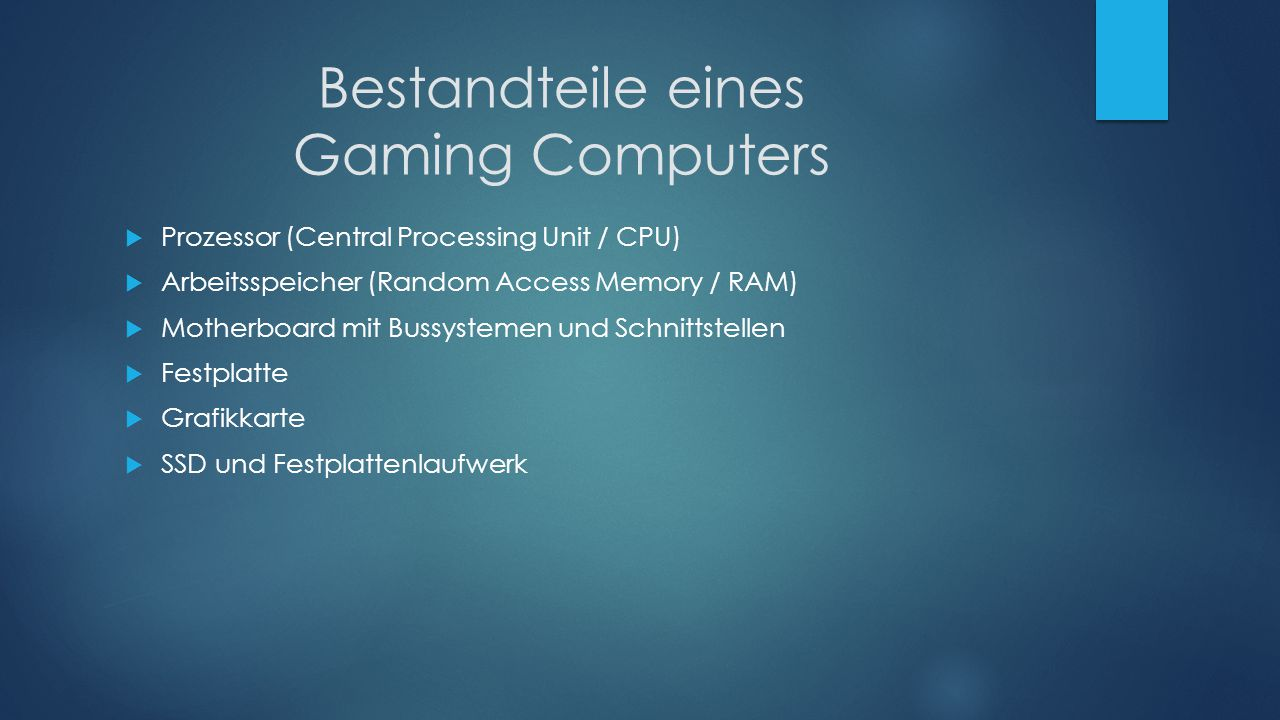 Bestandteile eines Gaming Computers  Prozessor (Central Processing Unit / CPU)  Arbeitsspeicher (Random Access Memory / RAM)  Motherboard mit Bussy