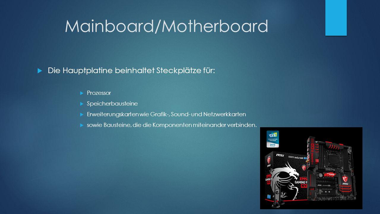 Mainboard/Motherboard  Die Hauptplatine beinhaltet Steckplätze für:  Prozessor  Speicherbausteine  Erweiterungskarten wie Grafik-, Sound- und Netz