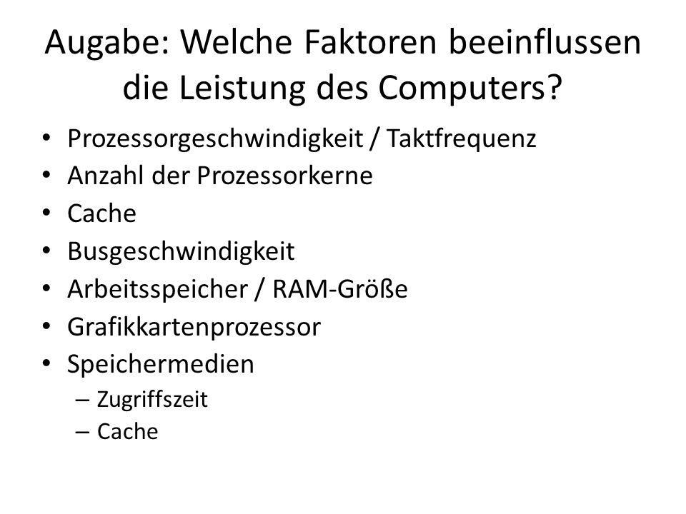 Augabe: Welche Faktoren beeinflussen die Leistung des Computers? Prozessorgeschwindigkeit / Taktfrequenz Anzahl der Prozessorkerne Cache Busgeschwindi
