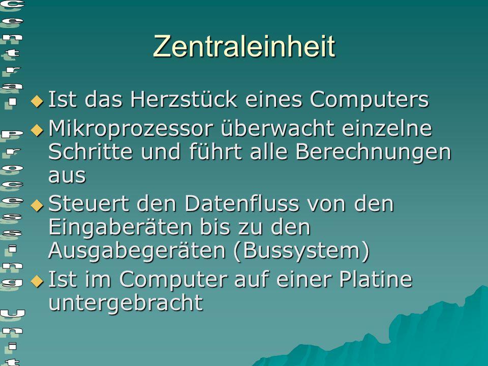 Zentraleinheit  Ist das Herzstück eines Computers  Mikroprozessor überwacht einzelne Schritte und führt alle Berechnungen aus  Steuert den Datenflu