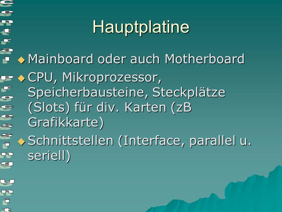 Hauptplatine  Mainboard oder auch Motherboard  CPU, Mikroprozessor, Speicherbausteine, Steckplätze (Slots) für div. Karten (zB Grafikkarte)  Schnit