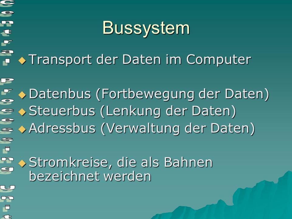 Bussystem  Transport der Daten im Computer  Datenbus (Fortbewegung der Daten)  Steuerbus (Lenkung der Daten)  Adressbus (Verwaltung der Daten)  S