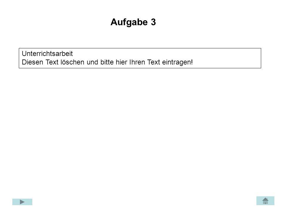 Aufgabe 3 Unterrichtsarbeit Diesen Text löschen und bitte hier Ihren Text eintragen!