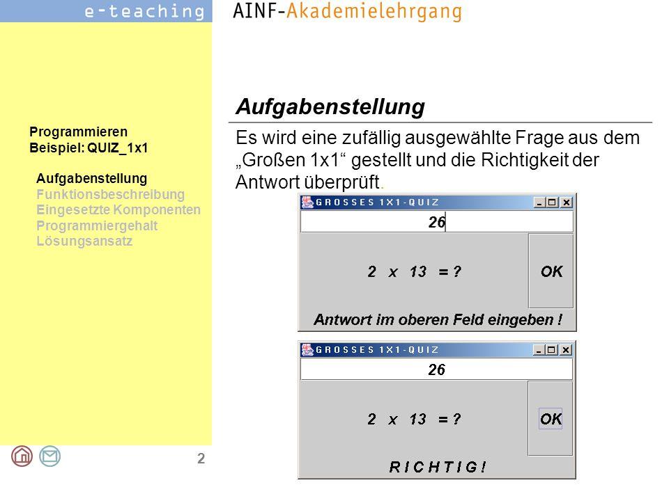 """2 Programmieren Beispiel: QUIZ_1x1 Aufgabenstellung Funktionsbeschreibung Eingesetzte Komponenten Programmiergehalt Lösungsansatz Aufgabenstellung Es wird eine zufällig ausgewählte Frage aus dem """"Großen 1x1 gestellt und die Richtigkeit der Antwort überprüft."""
