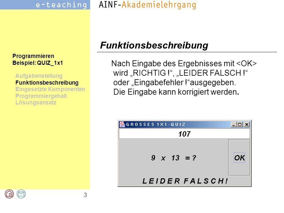 """3 Programmieren Beispiel: QUIZ_1x1 Aufgabenstellung Funktionsbeschreibung Eingesetzte Komponenten Programmiergehalt Lösungsansatz Funktionsbeschreibung Nach Eingabe des Ergebnisses mit wird """"RICHTIG ! , """"LEIDER FALSCH ! oder """"Eingabefehler ! ausgegeben."""