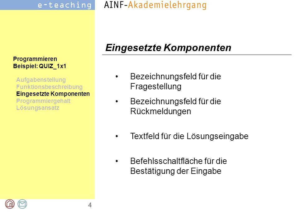 4 Programmieren Beispiel: QUIZ_1x1 Aufgabenstellung Funktionsbeschreibung Eingesetzte Komponenten Programmiergehalt Lösungsansatz Eingesetzte Komponenten Bezeichnungsfeld für die Fragestellung Bezeichnungsfeld für die Rückmeldungen Textfeld für die Lösungseingabe Befehlsschaltfläche für die Bestätigung der Eingabe