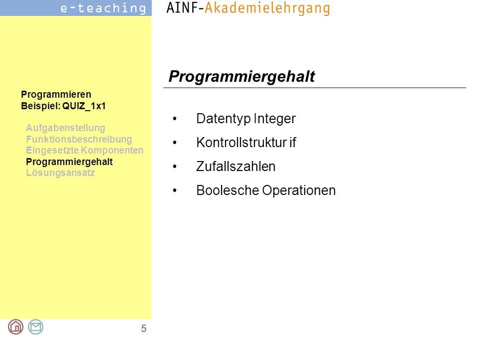 5 Programmieren Beispiel: QUIZ_1x1 Aufgabenstellung Funktionsbeschreibung Eingesetzte Komponenten Programmiergehalt Lösungsansatz Programmiergehalt Datentyp Integer Kontrollstruktur if Zufallszahlen Boolesche Operationen
