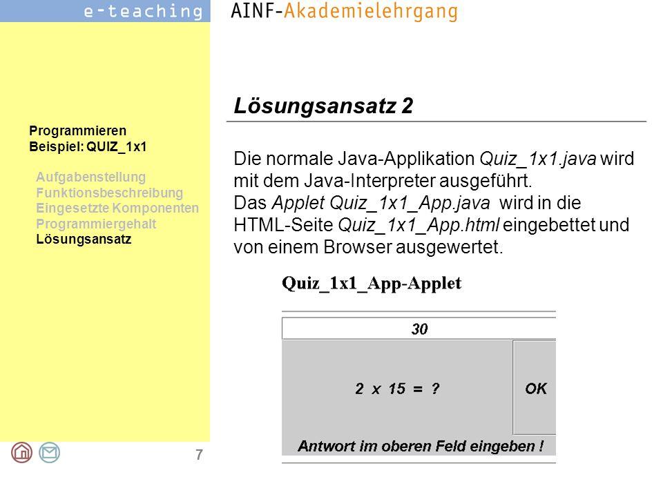 7 Programmieren Beispiel: QUIZ_1x1 Aufgabenstellung Funktionsbeschreibung Eingesetzte Komponenten Programmiergehalt Lösungsansatz Lösungsansatz 2 Die normale Java-Applikation Quiz_1x1.java wird mit dem Java-Interpreter ausgeführt.