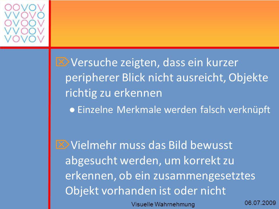 06.07.2009 Visuelle Wahrnehmung  Versuche zeigten, dass ein kurzer peripherer Blick nicht ausreicht, Objekte richtig zu erkennen ● Einzelne Merkmale