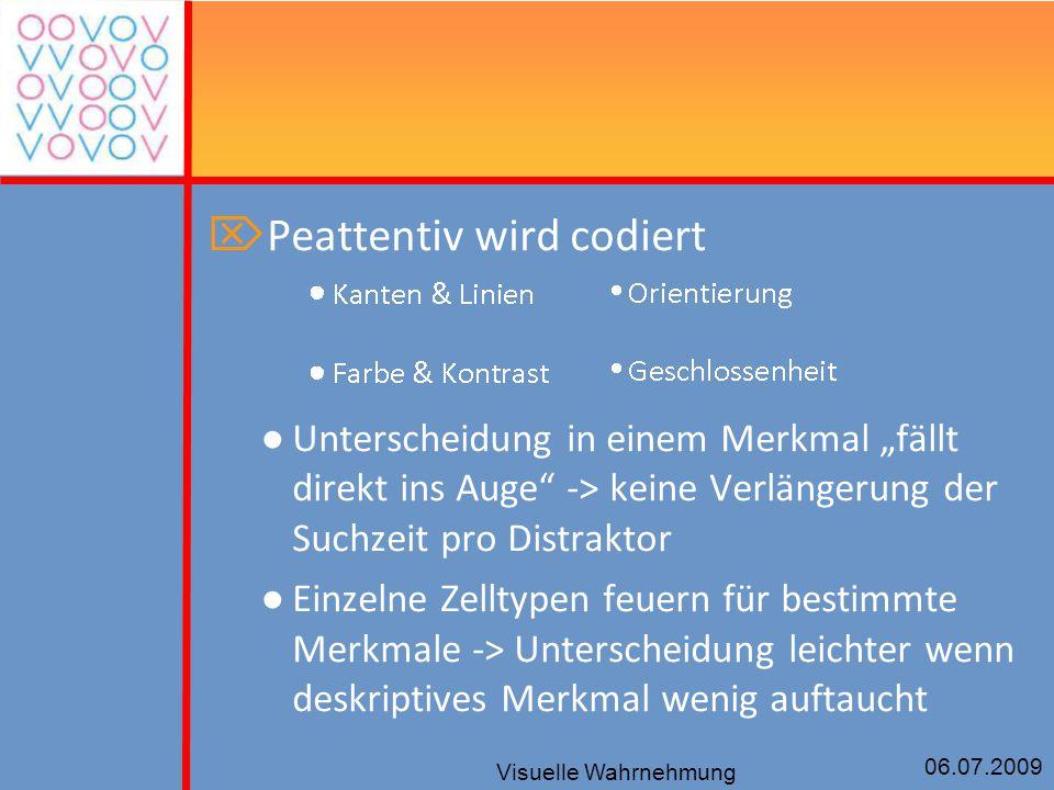 """06.07.2009 Visuelle Wahrnehmung  Peattentiv wird codiert ● Unterscheidung in einem Merkmal """"fällt direkt ins Auge"""" -> keine Verlängerung der Suchzeit"""