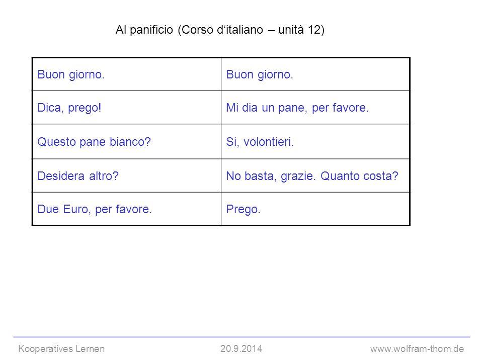 Kooperatives Lernen20.9.2014www.wolfram-thom.de Al panificio (Corso d'italiano – unità 12) Buon giorno. Dica, prego!Mi dia un pane, per favore. Questo