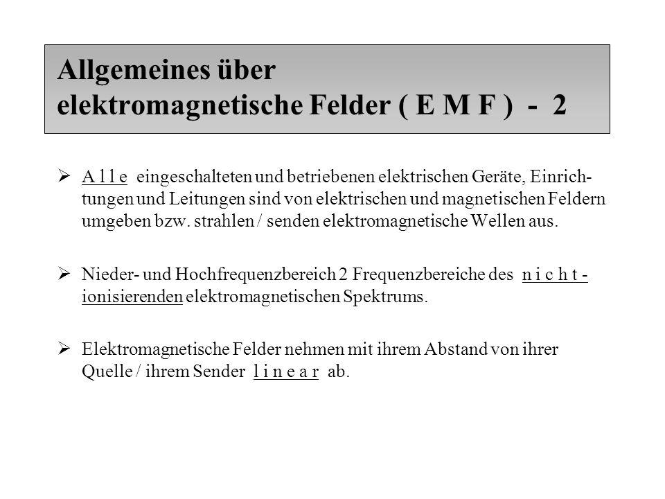 Allgemeines über elektromagnetische Felder ( E M F ) - 2  A l l e eingeschalteten und betriebenen elektrischen Geräte, Einrich- tungen und Leitungen sind von elektrischen und magnetischen Feldern umgeben bzw.
