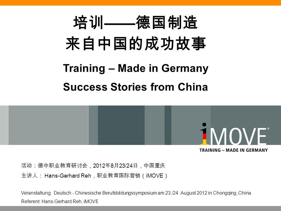 培训 —— 德国制造 来自中国的成功故事 Training – Made in Germany Success Stories from China 活动:德中职业教育研讨会, 2012 年 8 月 23/24 日,中国重庆 主讲人: Hans-Gerhard Reh ,职业教育国际营销( iMOV