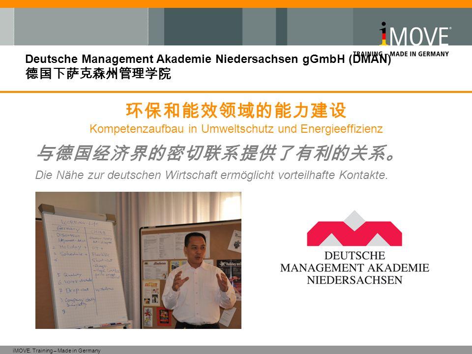 iMOVE. Training – Made in Germany Deutsche Management Akademie Niedersachsen gGmbH (DMAN) 德国下萨克森州管理学院 与德国经济界的密切联系提供了有利的关系。 Die Nähe zur deutschen Wirt