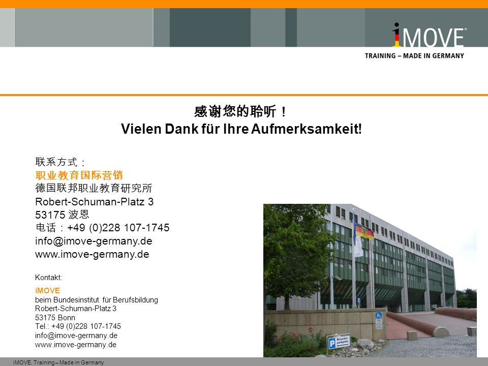 iMOVE. Training – Made in Germany 感谢您的聆听! Vielen Dank für Ihre Aufmerksamkeit! 联系方式: 职业教育国际营销 德国联邦职业教育研究所 Robert-Schuman-Platz 3 53175 波恩 电话: +49 (0)2
