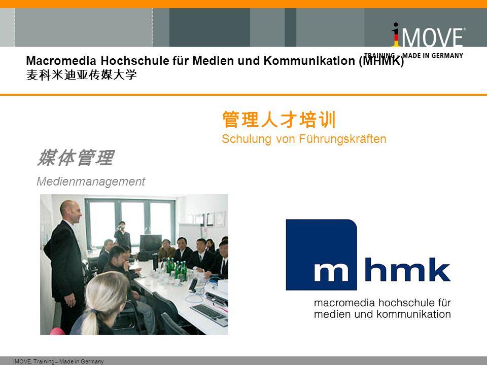 iMOVE. Training – Made in Germany Macromedia Hochschule für Medien und Kommunikation (MHMK) 麦科米迪亚传媒大学 媒体管理 Medienmanagement 管理人才培训 Schulung von Führun