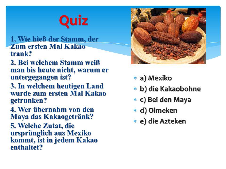 Quiz 1. Wie hieß der Stamm, der Zum ersten Mal Kakao trank? 2. Bei welchem Stamm weiß man bis heute nicht, warum er untergegangen ist? 3. In welchem h