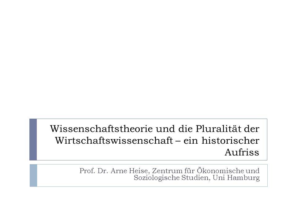 Wissenschaftstheorie und die Pluralität der Wirtschaftswissenschaft – ein historischer Aufriss Prof. Dr. Arne Heise, Zentrum für Ökonomische und Sozio