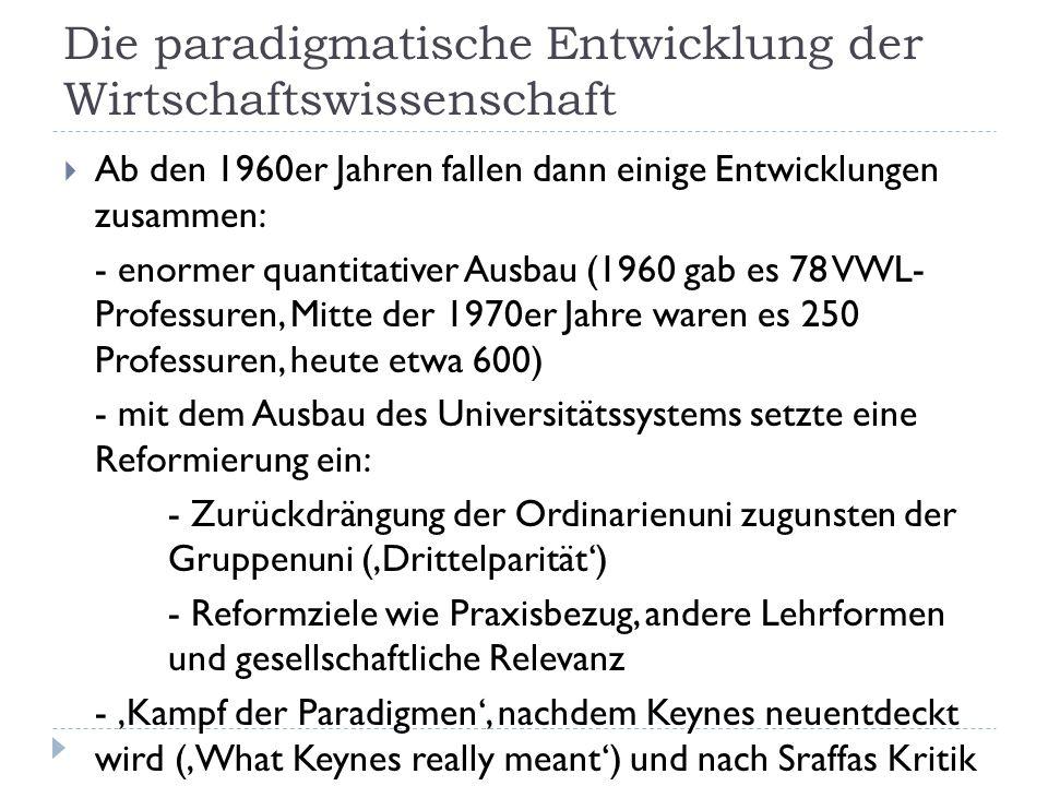 Die paradigmatische Entwicklung der Wirtschaftswissenschaft  Ab den 1960er Jahren fallen dann einige Entwicklungen zusammen: - enormer quantitativer Ausbau (1960 gab es 78 VWL- Professuren, Mitte der 1970er Jahre waren es 250 Professuren, heute etwa 600) - mit dem Ausbau des Universitätssystems setzte eine Reformierung ein: - Zurückdrängung der Ordinarienuni zugunsten der Gruppenuni ('Drittelparität') - Reformziele wie Praxisbezug, andere Lehrformen und gesellschaftliche Relevanz - 'Kampf der Paradigmen', nachdem Keynes neuentdeckt wird ('What Keynes really meant') und nach Sraffas Kritik