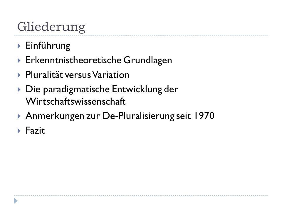 Gliederung  Einführung  Erkenntnistheoretische Grundlagen  Pluralität versus Variation  Die paradigmatische Entwicklung der Wirtschaftswissenschaft  Anmerkungen zur De-Pluralisierung seit 1970  Fazit