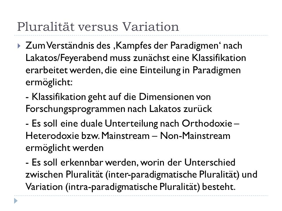 Pluralität versus Variation  Zum Verständnis des 'Kampfes der Paradigmen' nach Lakatos/Feyerabend muss zunächst eine Klassifikation erarbeitet werden, die eine Einteilung in Paradigmen ermöglicht: - Klassifikation geht auf die Dimensionen von Forschungsprogrammen nach Lakatos zurück - Es soll eine duale Unterteilung nach Orthodoxie – Heterodoxie bzw.