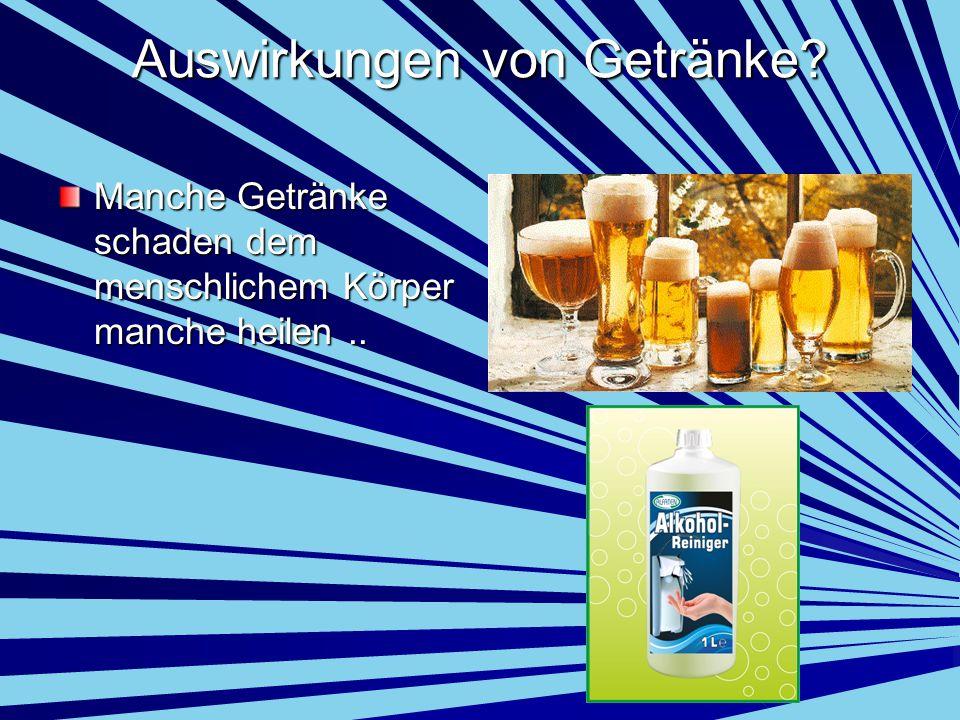 Auswirkungen von Getränke? Manche Getränke schaden dem menschlichem Körper manche heilen..