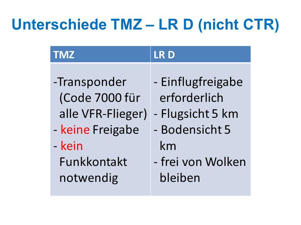 Unterschiede TMZ – LR D (nicht CTR) TMZLR D -Transponder (Code 7000 für alle VFR-Flieger) - keine Freigabe - kein Funkkontakt notwendig - Einflugfreigabe erforderlich - Flugsicht 5 km - Bodensicht 5 km - frei von Wolken bleiben