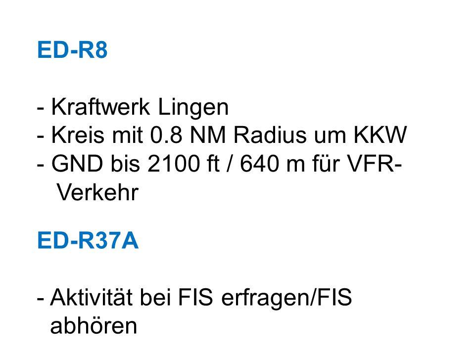 ED-R8 - Kraftwerk Lingen - Kreis mit 0.8 NM Radius um KKW - GND bis 2100 ft / 640 m für VFR- Verkehr ED-R37A - Aktivität bei FIS erfragen/FIS abhören