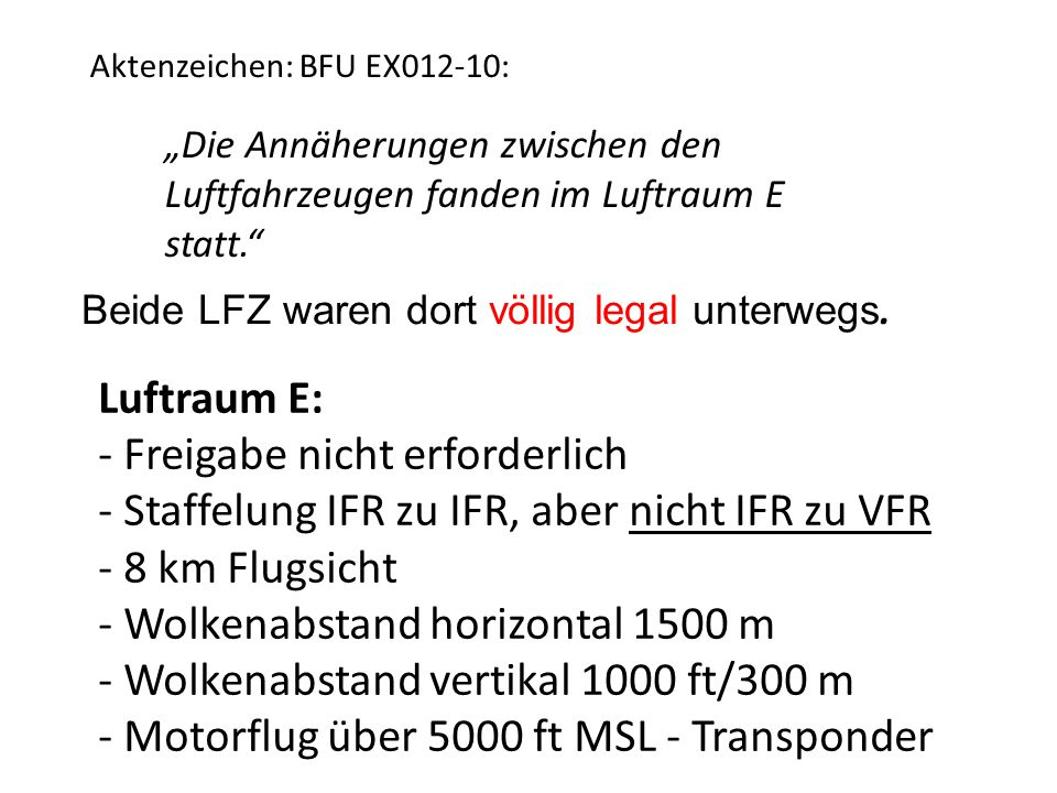 """""""Die Annäherungen zwischen den Luftfahrzeugen fanden im Luftraum E statt. Aktenzeichen: BFU EX012-10: Luftraum E: - Freigabe nicht erforderlich - Staffelung IFR zu IFR, aber nicht IFR zu VFR - 8 km Flugsicht - Wolkenabstand horizontal 1500 m - Wolkenabstand vertikal 1000 ft/300 m - Motorflug über 5000 ft MSL - Transponder Beide LFZ waren dort völlig legal unterwegs."""